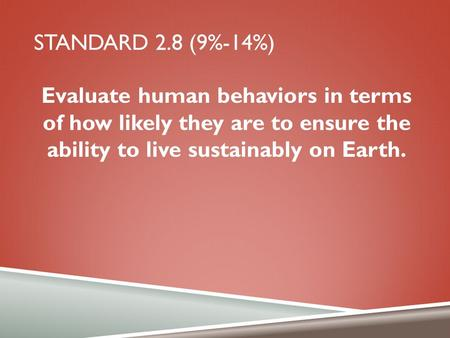 STANDARD 2.8 (9%-14%) Evaluate human behaviors in terms of how likely they are to ensure the ability to live sustainably on Earth.