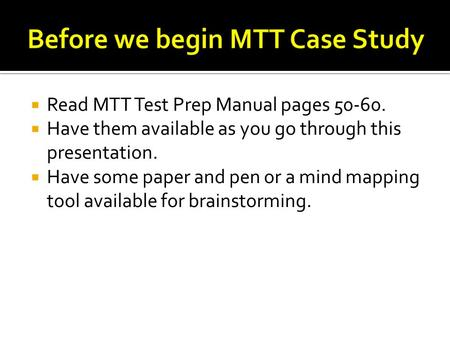 Read MTT Test Prep Manual pages 50-60.  Have them available as you go through this presentation.  Have some paper and pen or a mind mapping tool available.