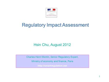 1 Hsin Chu, August 2012 Regulatory Impact Assessment Charles-Henri Montin, Senior Regulatory Expert, Ministry of economy and finance, Paris