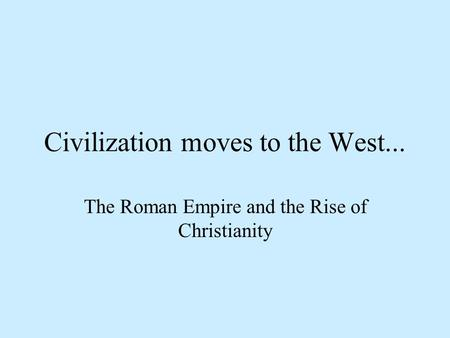 Civilization moves to the West... The Roman Empire and the Rise of Christianity.