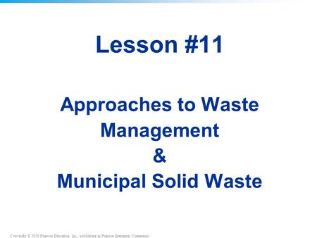 Copyright © 2008 Pearson Education, Inc., publishing as Pearson Benjamin Cummings Lesson #11 Approaches to <strong>Waste</strong> Management & Municipal <strong>Solid</strong> <strong>Waste</strong>.