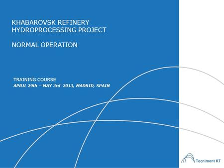 KHABAROVSK REFINERY HYDROPROCESSING PROJECT NORMAL OPERATION APRIL 29th – MAY 3rd 2013, MADRID, SPAIN TRAINING COURSE.