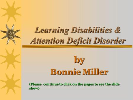 Learning Disabilities & Attention Deficit Disorder by Bonnie Miller (Please continue to click on the pages to see the slide show)