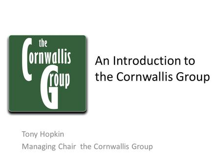 An Introduction to the Cornwallis Group Tony Hopkin Managing Chair the Cornwallis Group.