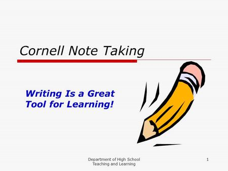 Department of High School Teaching and Learning 1 Cornell Note Taking Writing Is a Great Tool for Learning!