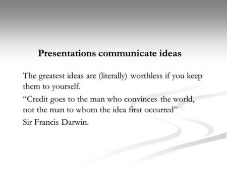 "Presentations communicate ideas The greatest ideas are (literally) worthless if you keep them to yourself. ""Credit goes to the man who convinces the world,"