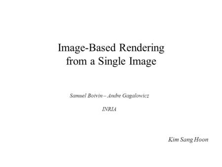 Image-Based Rendering from a Single Image Kim Sang Hoon Samuel Boivin – Andre Gagalowicz INRIA.