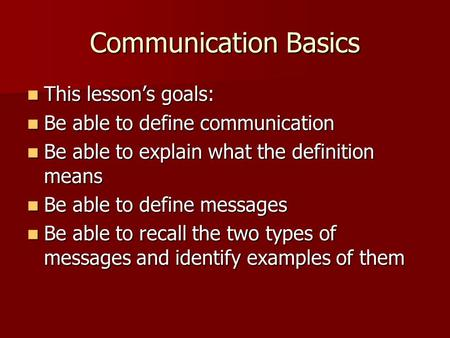 Communication Basics This lesson's goals: This lesson's goals: Be able to define communication Be able to define communication Be able to explain what.