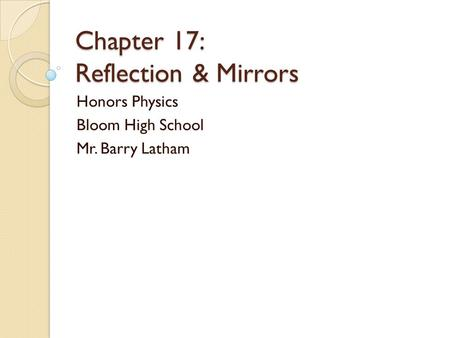 Chapter 17: Reflection & Mirrors Honors Physics Bloom High School Mr. Barry Latham.