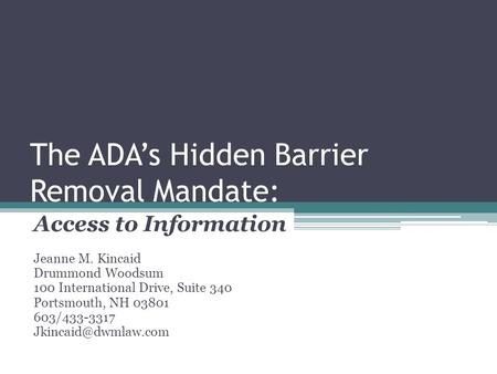 The ADA's Hidden Barrier Removal Mandate: Access to Information Jeanne M. Kincaid Drummond Woodsum 100 International Drive, Suite 340 Portsmouth, NH 03801.