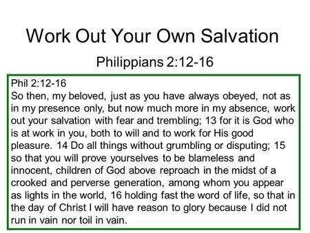 Work Out Your Own Salvation Philippians 2:12-16 Phil 2:12-16 So then, my beloved, just as you have always obeyed, not as in my presence only, but now much.