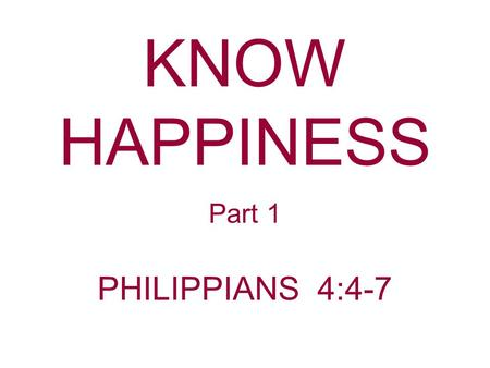 KNOW HAPPINESS Part 1 PHILIPPIANS 4:4-7. God has always wanted His people to be happy. Philippians 4:4 Rejoice in the Lord always. Again I will say, rejoice!