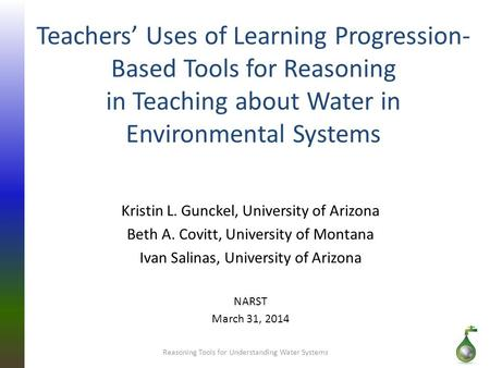 Teachers' Uses of Learning Progression- Based Tools for Reasoning in Teaching about Water in Environmental Systems Kristin L. Gunckel, University of Arizona.