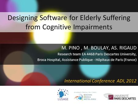 Designing Software for Elderly Suffering from Cognitive Impairments M. PINO, M. BOULAY, AS. RIGAUD Research team EA 4468 Paris Descartes University, Broca.