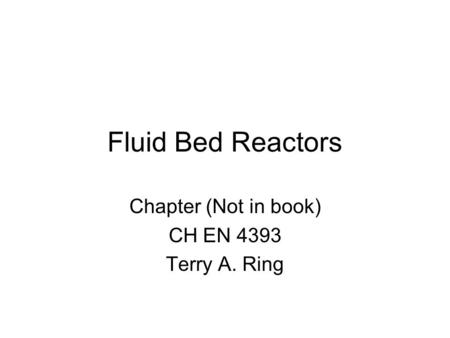 Fluid Bed Reactors Chapter (Not in book) CH EN 4393 Terry A. Ring.