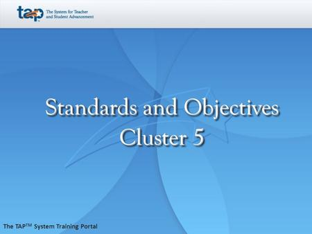 Standards and Objectives Cluster 5 The TAP TM System Training Portal.