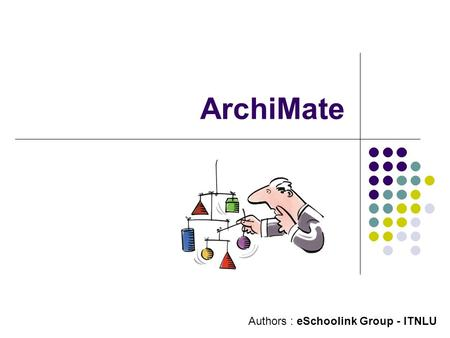 ArchiMate Authors : eSchoolink Group - ITNLU. Contents 1. What's ArchiMate ? 2. Why ArchiMate ? 3. Main Benefits of ArchiMate 4. Layers of ArchiMate 5.