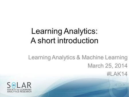 Learning Analytics: A short introduction Learning Analytics & Machine Learning March 25, 2014 #LAK14.