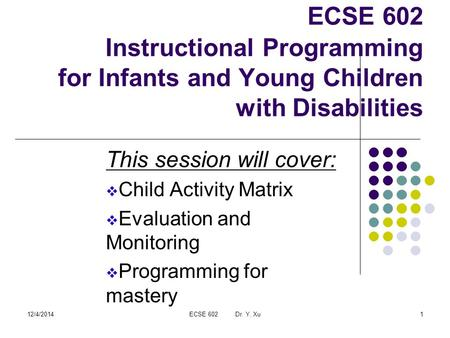 12/4/2014ECSE 602 Dr. Y. Xu1 ECSE 602 Instructional Programming for Infants and Young Children with Disabilities This session will cover:  Child Activity.