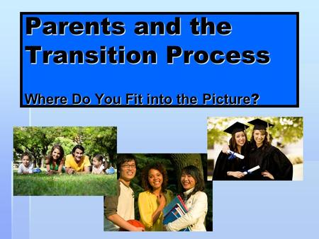 Texas Statewide Transition Parents and the Transition Process Where Do You Fit into the Picture ?