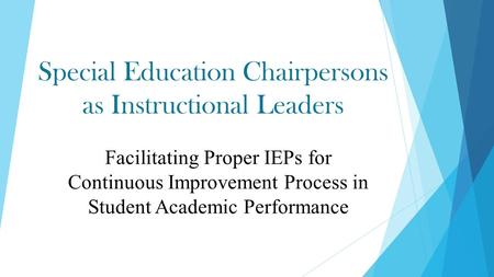 Special Education Chairpersons as Instructional Leaders Facilitating Proper IEPs for Continuous Improvement Process in Student Academic Performance.