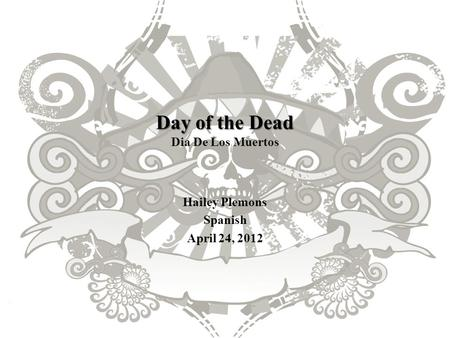 Day of the Dead Day of the Dead Dia De Los Muertos Hailey Plemons Spanish April 24, 2012.