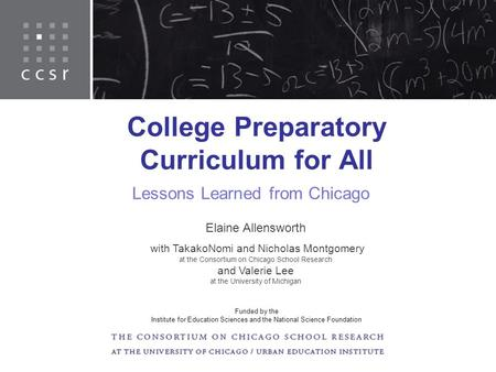 College Preparatory Curriculum for All Lessons Learned from Chicago Elaine Allensworth with TakakoNomi and Nicholas Montgomery at the Consortium on Chicago.