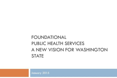 January 2015 FOUNDATIONAL PUBLIC HEALTH SERVICES A NEW VISION FOR WASHINGTON STATE.