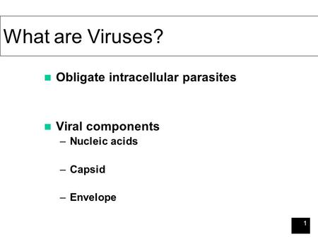 1 What are Viruses? Obligate intracellular parasites Viral components –Nucleic acids –Capsid –Envelope.