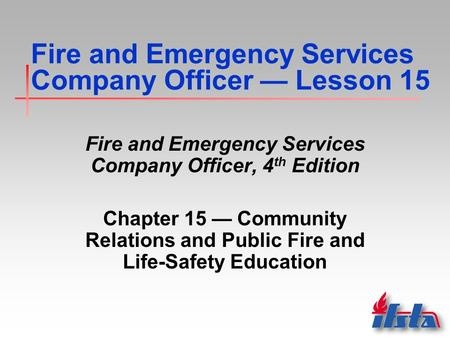 Fire and Emergency Services Company Officer — Lesson 15 Fire and Emergency Services Company Officer, 4 th Edition Chapter 15 — Community Relations and.
