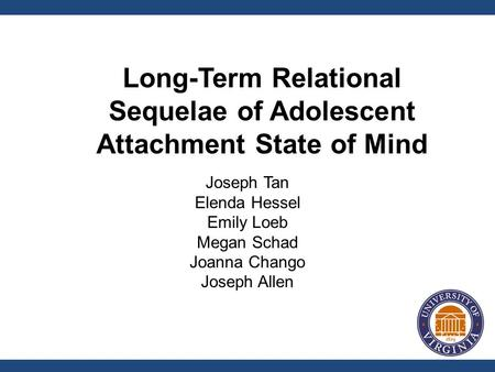 Joseph Tan Elenda Hessel Emily Loeb Megan Schad Joanna Chango Joseph Allen Long-Term Relational Sequelae of Adolescent Attachment State of Mind.