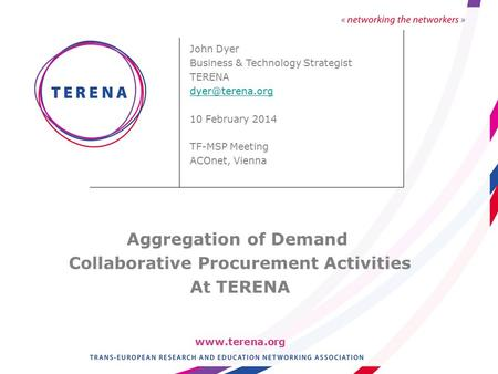 John Dyer Business & Technology Strategist TERENA 10 February 2014 TF-MSP Meeting ACOnet, Vienna Aggregation of Demand Collaborative.