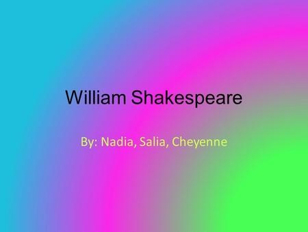 William Shakespeare By: Nadia, Salia, Cheyenne. Early Life William Shakespeare was baptized at Holy Trinity Church in Stratford-upon - Avon on April 26,