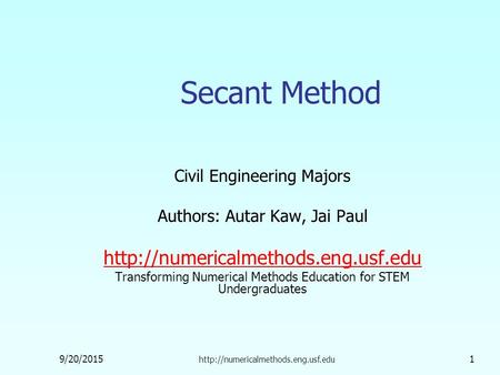 9/20/2015  1 Secant Method Civil Engineering Majors Authors: Autar Kaw, Jai Paul