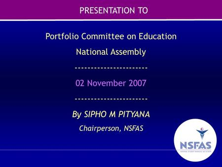 1 Portfolio Committee on Education National Assembly ----------------------- 02 November 2007 ----------------------- By SIPHO M PITYANA Chairperson, NSFAS.