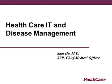 Health Care IT and Disease Management Sam Ho, M.D. SVP, Chief Medical Officer.