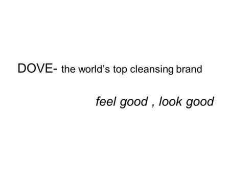 DOVE- the world's top cleansing brand feel good, look good.