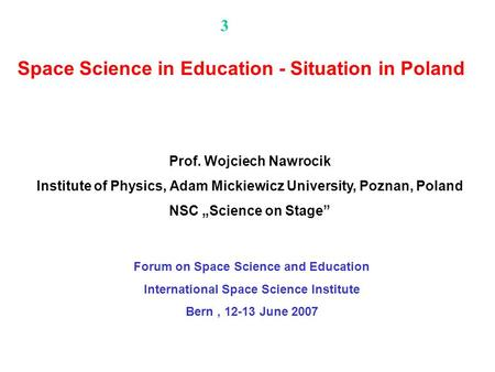 Forum on Space Science and Education International Space Science Institute Bern, 12-13 June 2007 Space Science in Education - Situation in Poland Prof.