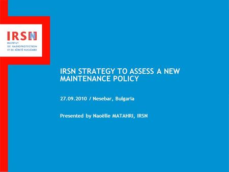 IRSN STRATEGY TO ASSESS A NEW MAINTENANCE POLICY 27.09.2010 / Nesebar, Bulgaria Presented by Naoëlle MATAHRI, IRSN.