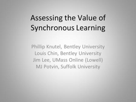 Assessing the Value of Synchronous Learning Phillip Knutel, Bentley University Louis Chin, Bentley University Jim Lee, UMass Online (Lowell) MJ Potvin,