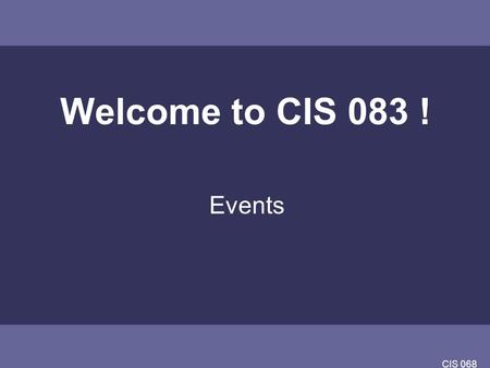 CIS 068 Welcome to CIS 083 ! Events. CIS 068 Overview Subjects: Structured Programming vs. Event Driven Programming(EDP) Events Events in JAVA GUIs as.