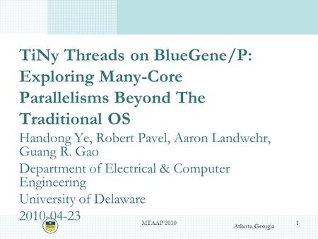 Atlanta, Georgia TiNy Threads on BlueGene/P: Exploring Many-Core Parallelisms Beyond The Traditional OS Handong Ye, Robert Pavel, Aaron Landwehr, Guang.