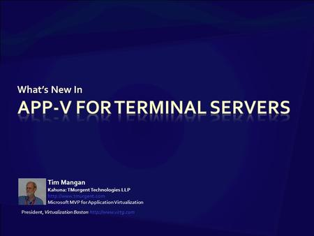 What's New In Tim Mangan Kahuna: TMurgent Technologies LLP  Microsoft MVP for Application Virtualization President, Virtualization.