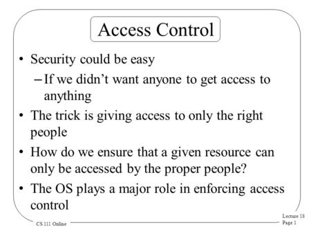 Lecture 18 Page 1 CS 111 Online Access Control Security could be easy – If we didn't want anyone to get access to anything The trick is giving access to.