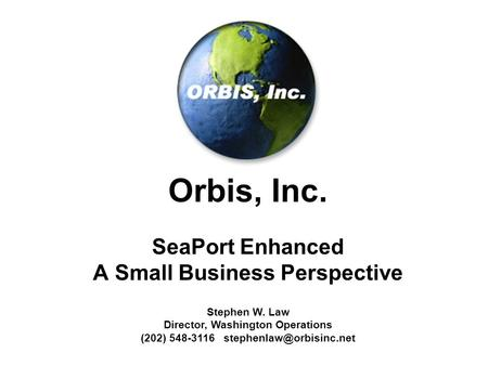Orbis, Inc. SeaPort Enhanced A Small Business Perspective Stephen W. Law Director, Washington Operations (202) 548-3116