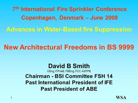 WSA 1 Advances in Water-Based fire Suppression David B Smith CEng, FIFireE, FBEng, FCII, ASFPE Chairman - BSI Committee FSH 14 Past International President.