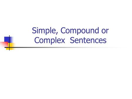 Simple, Compound or Complex Sentences. Simple Sentences A simple sentence expresses a complete thought. It has a subject and a predicate. Ex: Satchel.