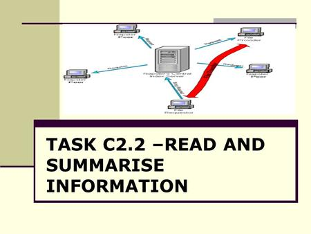 TASK C2.2 –READ AND SUMMARISE INFORMATION. Objectives: By the end of this session, students will be able to: To use processes involved in summarising.