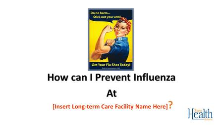 [Insert Long-term Care Facility Name Here] ? How can I Prevent Influenza At.