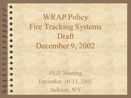 1 WRAP Policy Fire Tracking Systems Draft December 9, 2002 FEJF Meeting December 10-11, 2002 Jackson, WY.